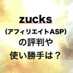zucks(アフィリエイトASP)の評判や使い勝手は?
