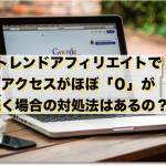 トレンドアフィリエイトブログでアクセスがほぼ0が続く場合の対処法