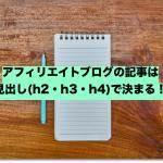アフィリエイトブログの記事は見出し(h2・h3・h4)で決まる!