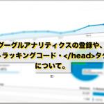 グーグルアナリティクスの登録やトラッキングコード・</head>タグについて。