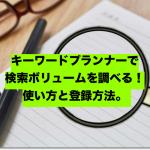 キーワードプランナーで検索ボリュームを調べる!使い方と登録方法。